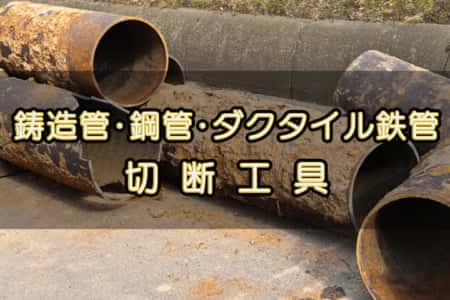 鋳鉄管・ダクタイル鉄管・鋼管を切断する工具 【工具逆引き】