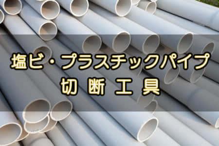 塩ビパイプ・プラスチックパイプを切断する工具 【工具逆引き】